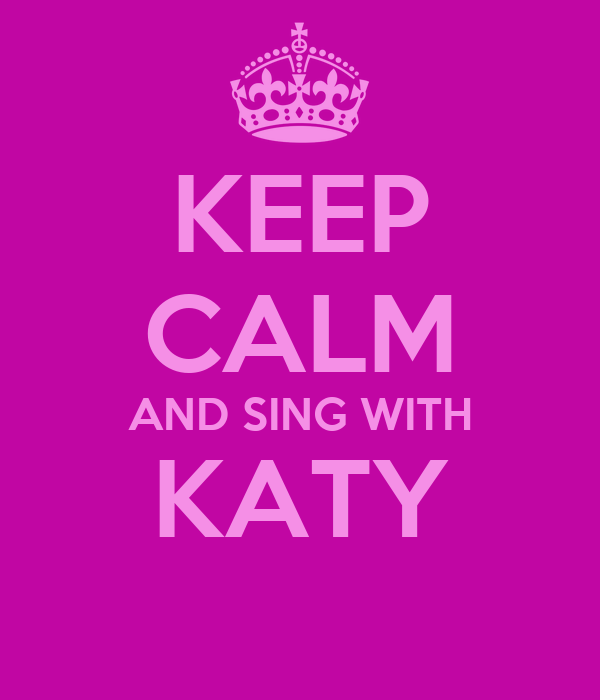 KEEP CALM AND SING WITH KATY