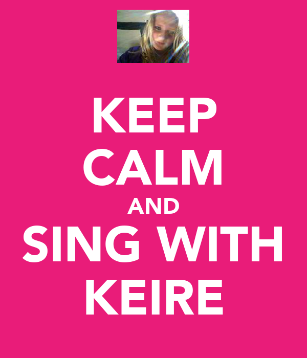 KEEP CALM AND SING WITH KEIRE