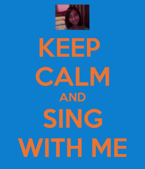 KEEP  CALM AND SING WITH ME