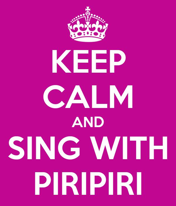 KEEP CALM AND SING WITH PIRIPIRI