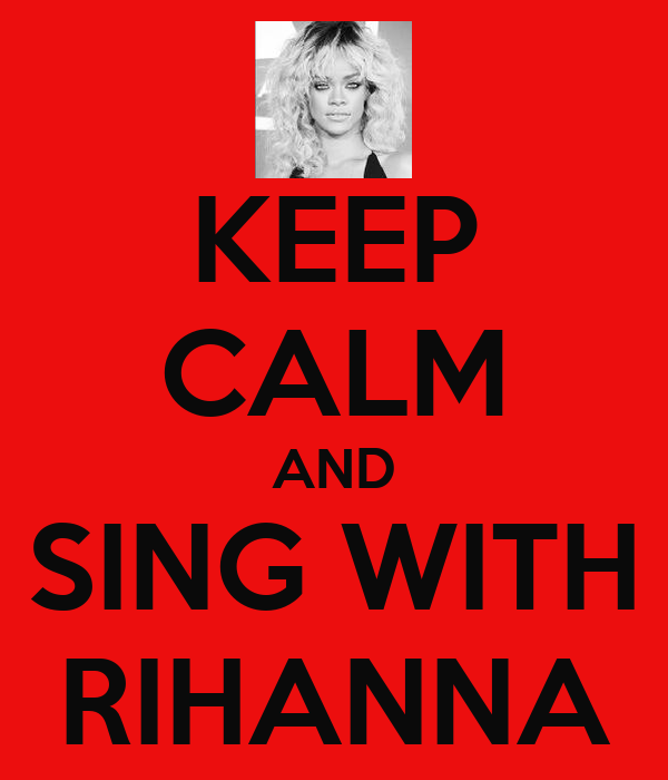 KEEP CALM AND SING WITH RIHANNA