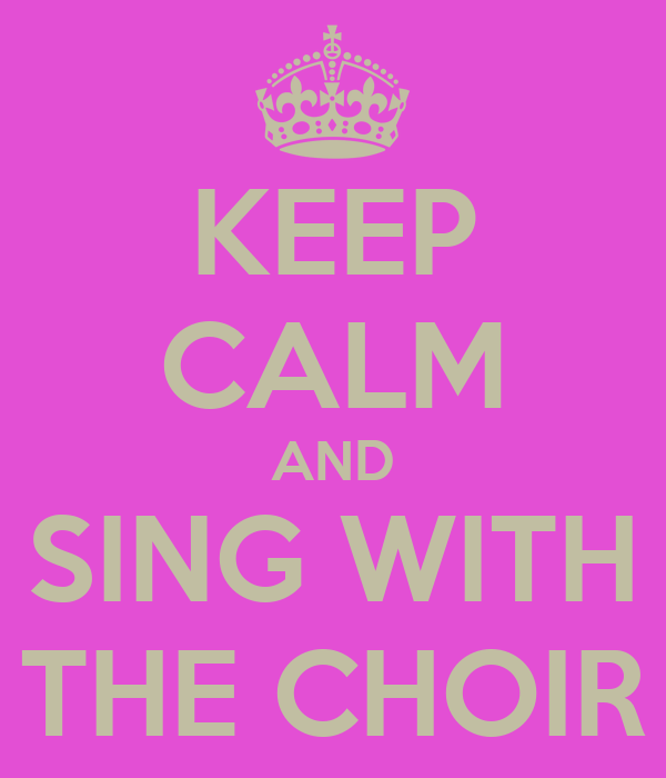KEEP CALM AND SING WITH THE CHOIR
