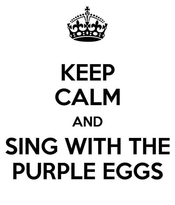 KEEP CALM AND SING WITH THE PURPLE EGGS