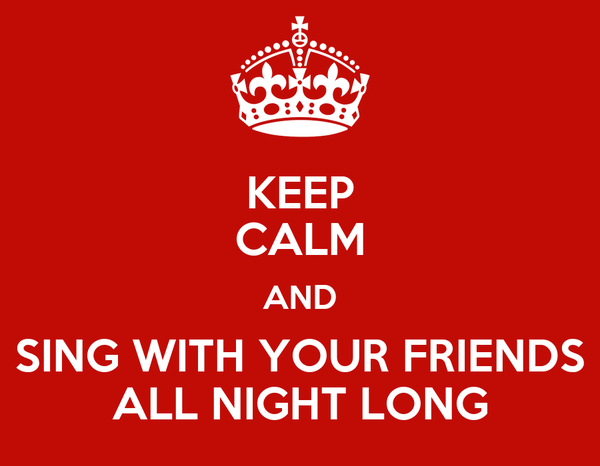 KEEP CALM AND SING WITH YOUR FRIENDS ALL NIGHT LONG