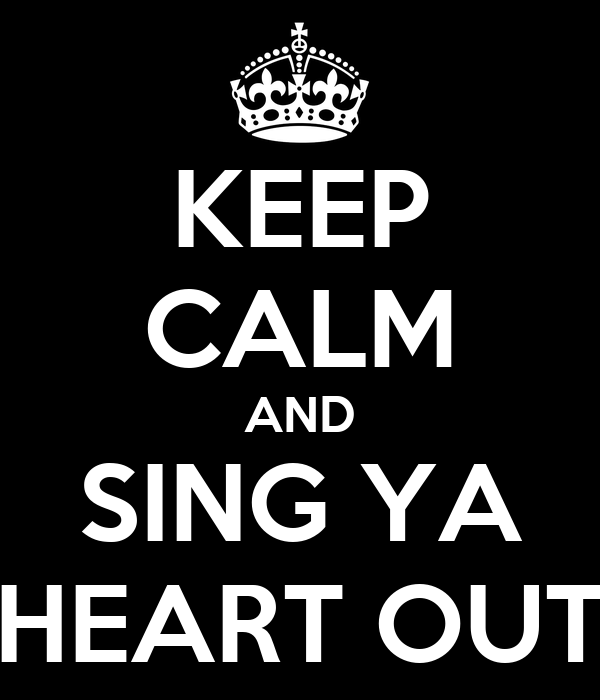 KEEP CALM AND SING YA HEART OUT
