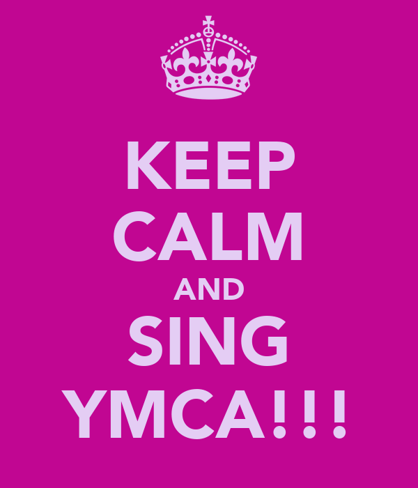 KEEP CALM AND SING YMCA!!!