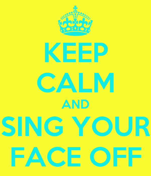 KEEP CALM AND SING YOUR FACE OFF