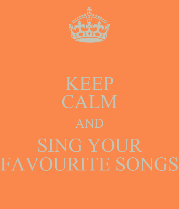 KEEP CALM AND SING YOUR FAVOURITE SONGS