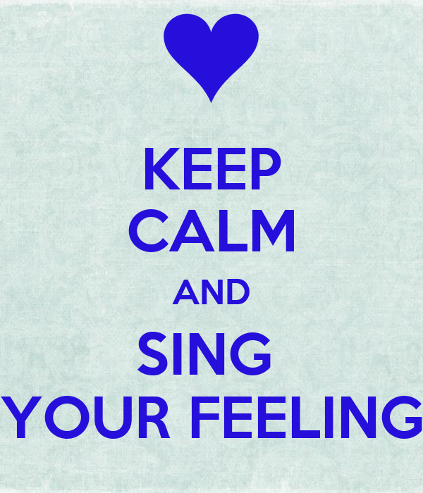 KEEP CALM AND SING  YOUR FEELING