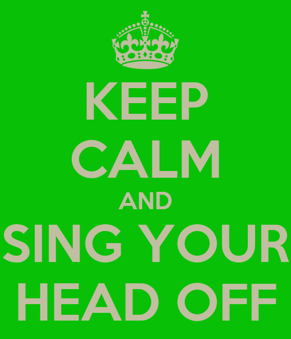 KEEP CALM AND SING YOUR HEAD OFF