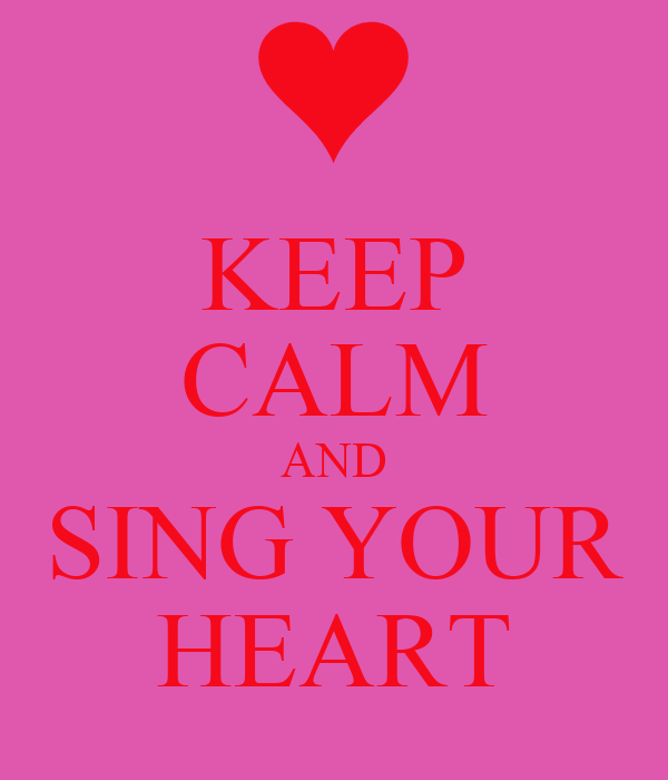 KEEP CALM AND SING YOUR HEART