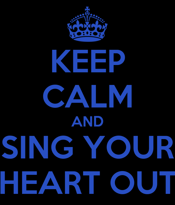 KEEP CALM AND SING YOUR HEART OUT