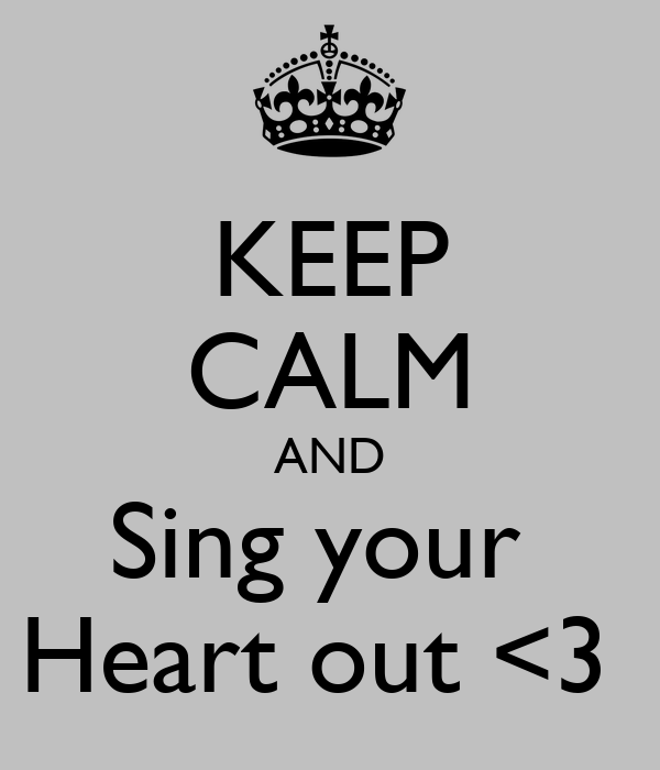 KEEP CALM AND Sing your  Heart out <3