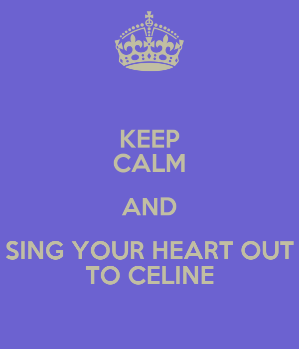 KEEP CALM AND SING YOUR HEART OUT TO CELINE