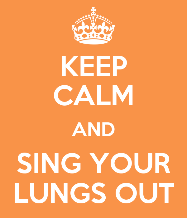KEEP CALM AND SING YOUR LUNGS OUT