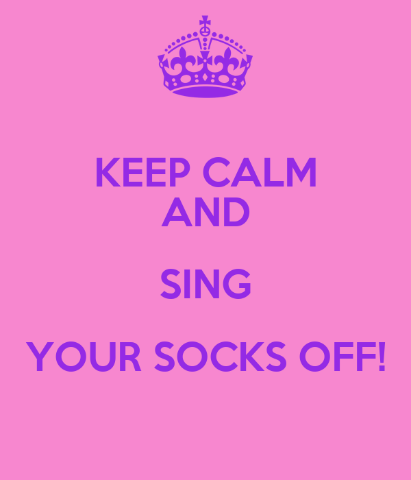 KEEP CALM AND SING YOUR SOCKS OFF!