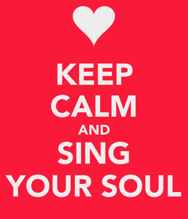 KEEP CALM AND SING YOUR SOUL