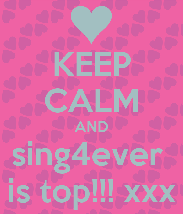 KEEP CALM AND sing4ever  is top!!! xxx