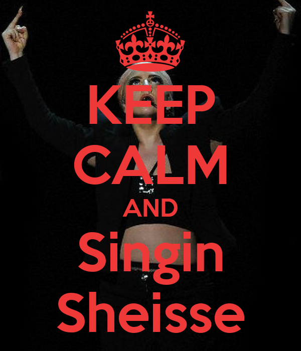 KEEP CALM AND Singin Sheisse