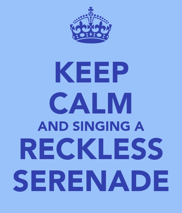 KEEP CALM AND SINGING A RECKLESS SERENADE