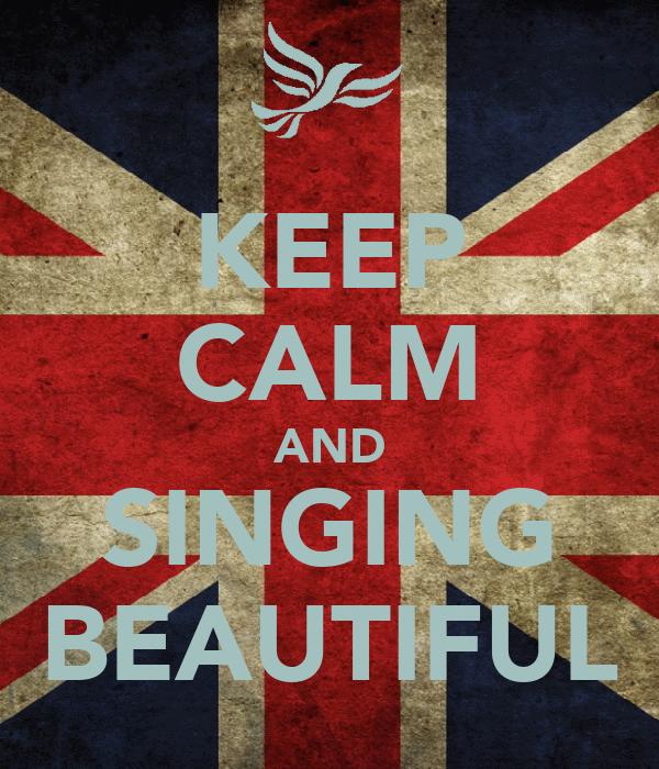 KEEP CALM AND SINGING BEAUTIFUL