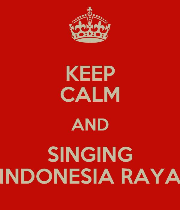 KEEP CALM AND SINGING INDONESIA RAYA