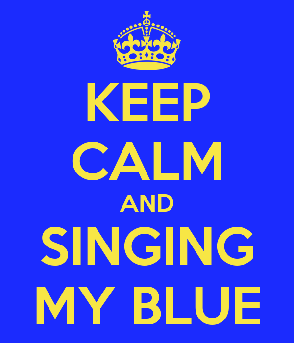 KEEP CALM AND SINGING MY BLUE