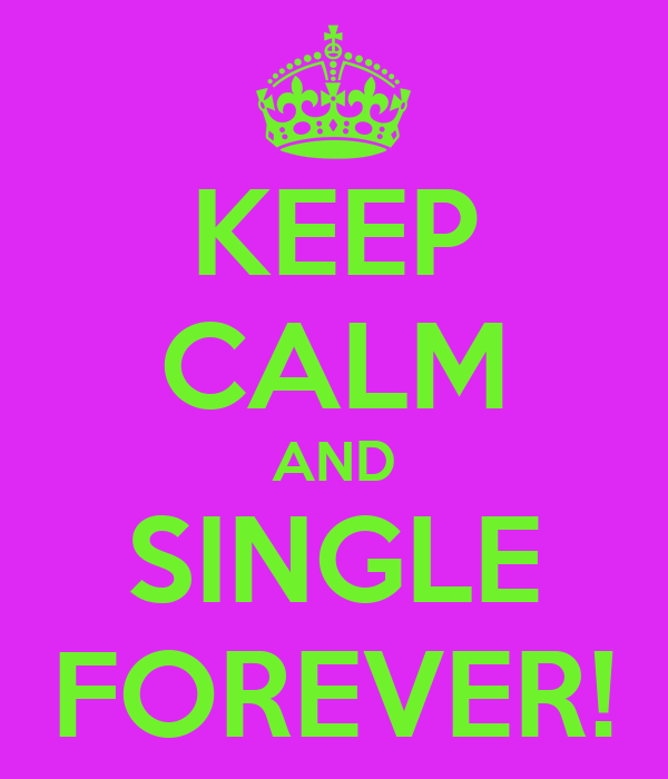 KEEP CALM AND SINGLE FOREVER!