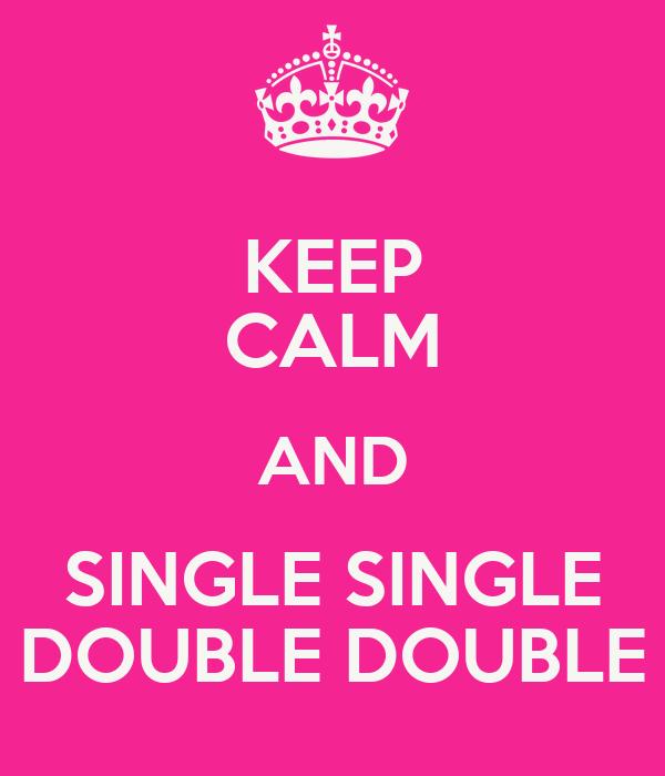 KEEP CALM AND SINGLE SINGLE DOUBLE DOUBLE