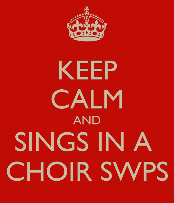 KEEP CALM AND SINGS IN A  CHOIR SWPS