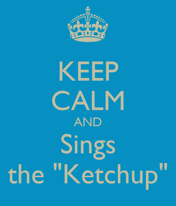 "KEEP CALM AND Sings the ""Ketchup"""