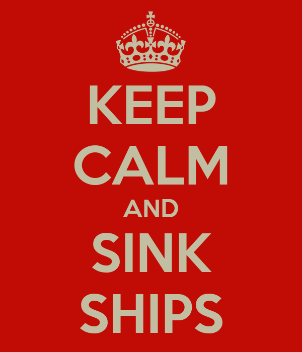 KEEP CALM AND SINK SHIPS