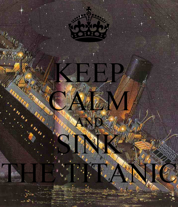 KEEP CALM AND SINK THE TITANIC
