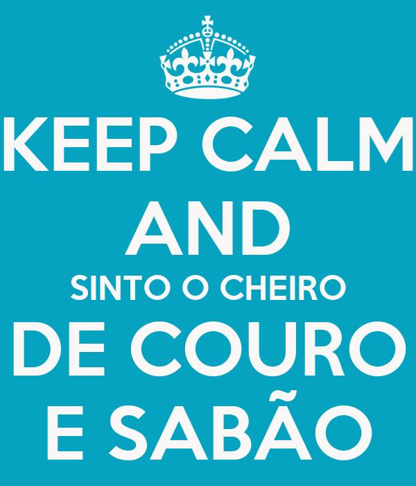 KEEP CALM AND SINTO O CHEIRO DE COURO E SABÃO
