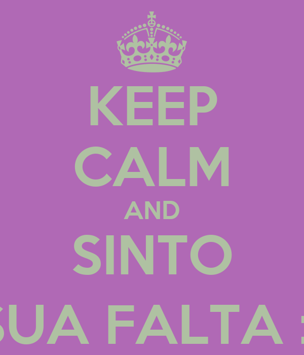 KEEP CALM AND SINTO SUA FALTA :(