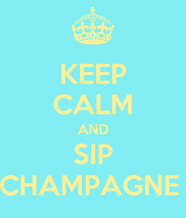 KEEP CALM AND SIP CHAMPAGNE