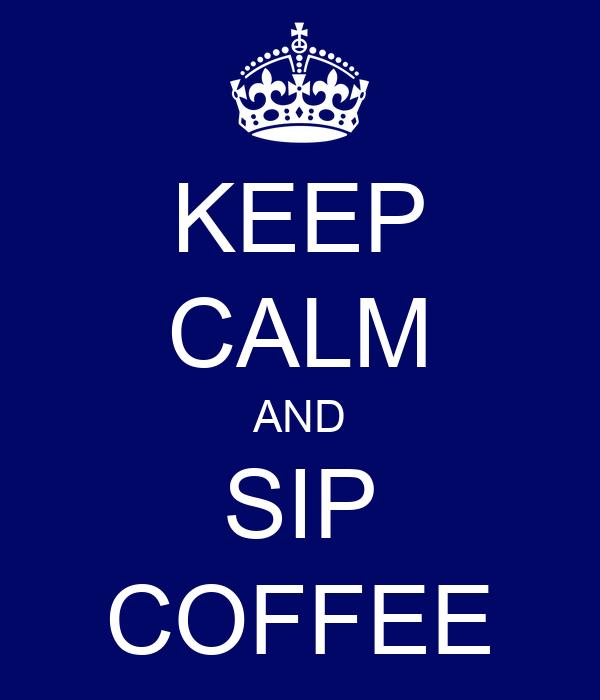 KEEP CALM AND SIP COFFEE