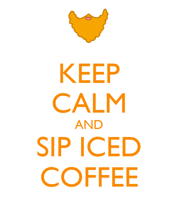 KEEP CALM AND SIP ICED COFFEE