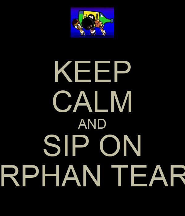 KEEP CALM AND SIP ON ORPHAN TEARS