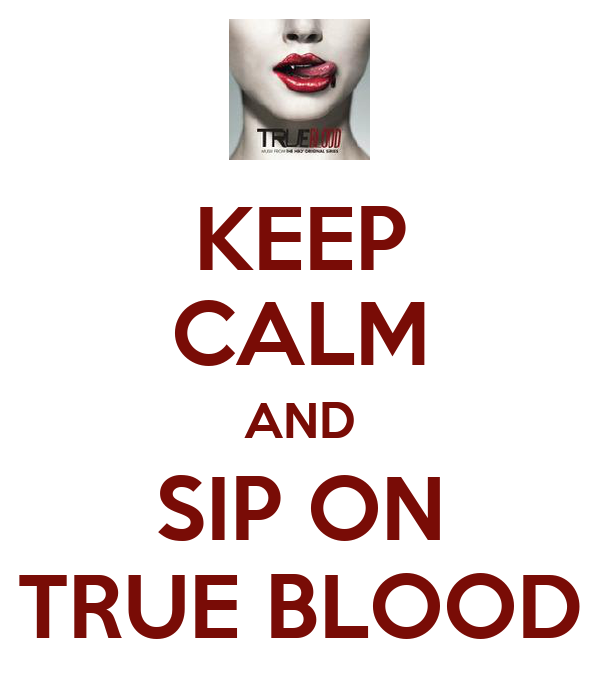 KEEP CALM AND SIP ON TRUE BLOOD