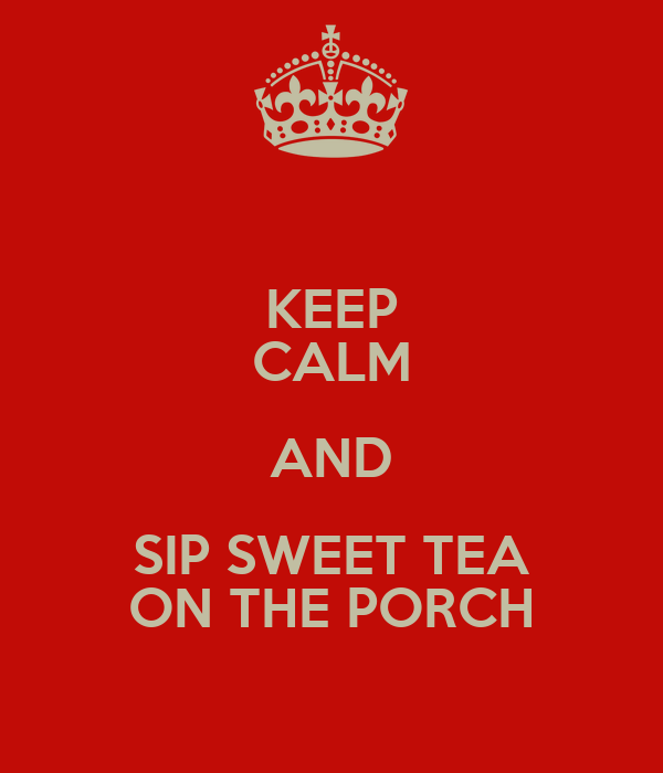 KEEP CALM AND SIP SWEET TEA ON THE PORCH
