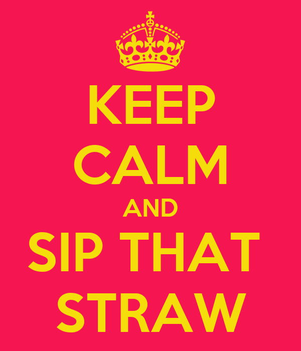 KEEP CALM AND SIP THAT  STRAW