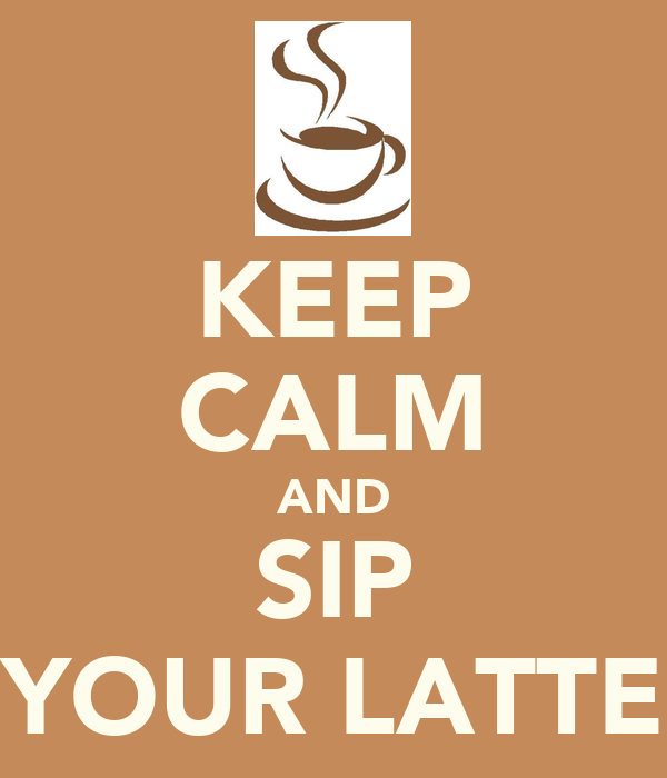 KEEP CALM AND SIP YOUR LATTE