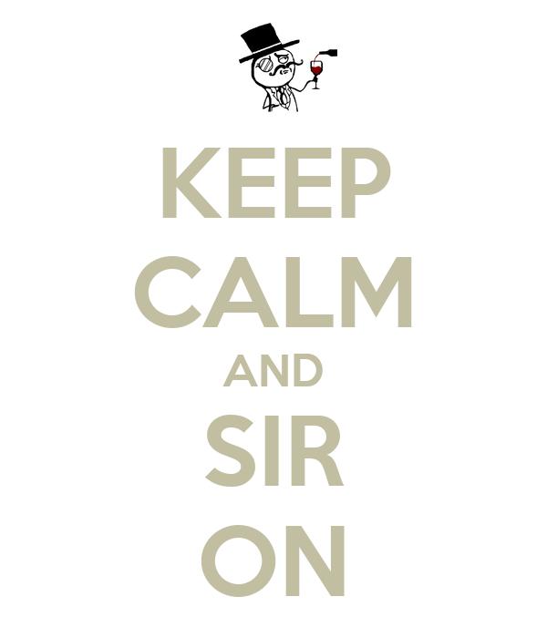 KEEP CALM AND SIR ON