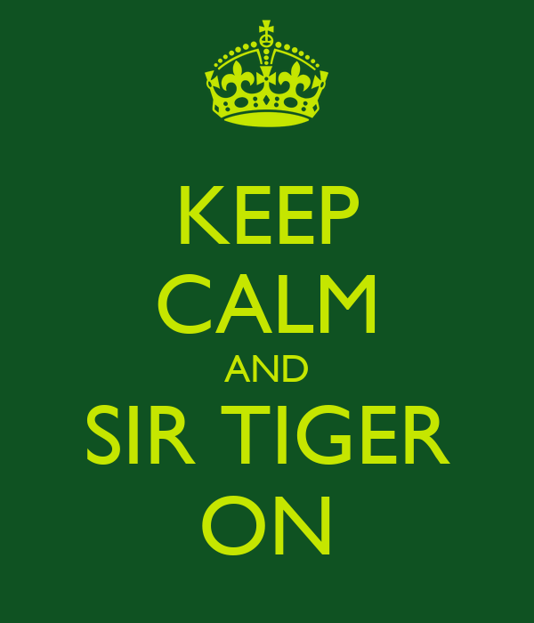 KEEP CALM AND SIR TIGER ON