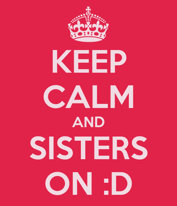 KEEP CALM AND SISTERS ON :D