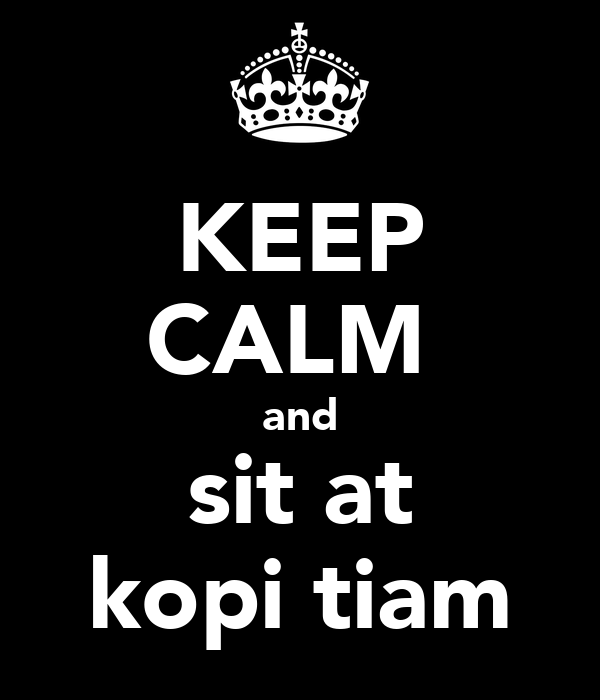 KEEP CALM  and sit at kopi tiam