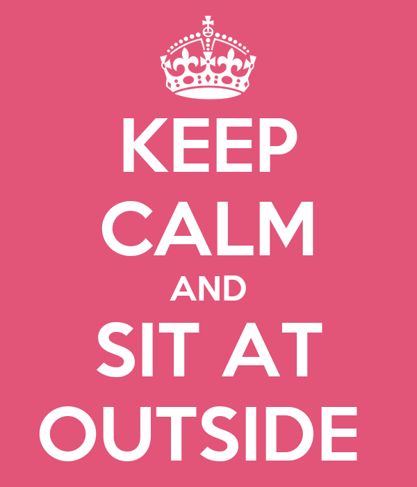 KEEP CALM AND SIT AT OUTSIDE