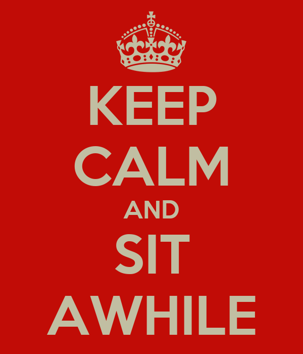 KEEP CALM AND SIT AWHILE