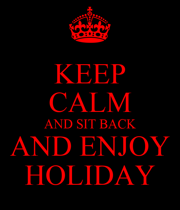 KEEP CALM AND SIT BACK AND ENJOY HOLIDAY